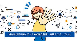 担当者が切り開くデジタルの強化施策、実践3ステップとは